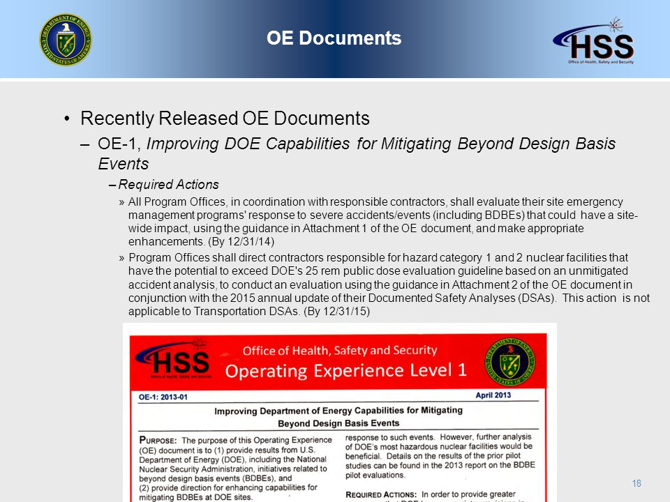 Recently Released OE Documents –OE-1, Improving DOE Capabilities for Mitigating Beyond Design Basis Events –Required Actions »All Program Offices, in coordination with responsible contractors, shall evaluate their site emergency management programs response to severe accidents/events (including BDBEs) that could have a site- wide impact, using the guidance in Attachment 1 of the OE document, and make appropriate enhancements.