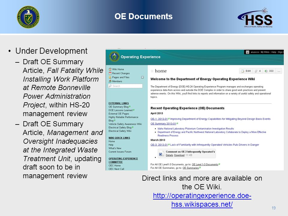 Under Development –Draft OE Summary Article, Fall Fatality While Installing Work Platform at Remote Bonneville Power Administration Project, within HS-20 management review –Draft OE Summary Article, Management and Oversight Inadequacies at the Integrated Waste Treatment Unit, updating draft soon to be in management review OE Documents 19 Direct links and more are available on the OE Wiki.
