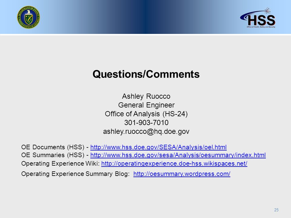 25 Questions/Comments Ashley Ruocco General Engineer Office of Analysis (HS-24) 301-903-7010 ashley.ruocco@hq.doe.gov OE Documents (HSS) - http://www.hss.doe.gov/SESA/Analysis/oel.htmlhttp://www.hss.doe.gov/SESA/Analysis/oel.html OE Summaries (HSS) - http://www.hss.doe.gov/sesa/Analysis/oesummary/index.htmlhttp://www.hss.doe.gov/sesa/Analysis/oesummary/index.html Operating Experience Wiki: http://operatingexperience.doe-hss.wikispaces.net/http://operatingexperience.doe-hss.wikispaces.net/ Operating Experience Summary Blog: http://oesummary.wordpress.com/http://oesummary.wordpress.com/