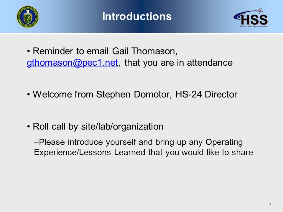 Reminder to email Gail Thomason, gthomason@pec1.net, that you are in attendance gthomason@pec1.net Welcome from Stephen Domotor, HS-24 Director Roll call by site/lab/organization –Please introduce yourself and bring up any Operating Experience/Lessons Learned that you would like to share 3 Introductions