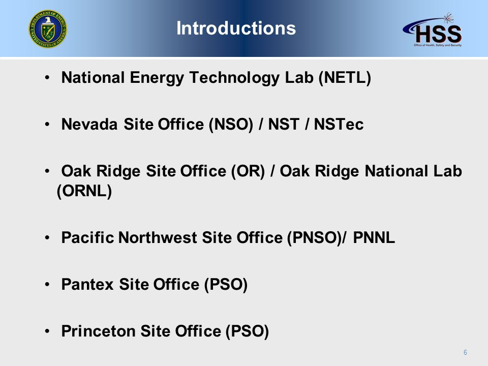 National Energy Technology Lab (NETL) Nevada Site Office (NSO) / NST / NSTec Oak Ridge Site Office (OR) / Oak Ridge National Lab (ORNL) Pacific Northwest Site Office (PNSO)/ PNNL Pantex Site Office (PSO) Princeton Site Office (PSO) 6 Introductions
