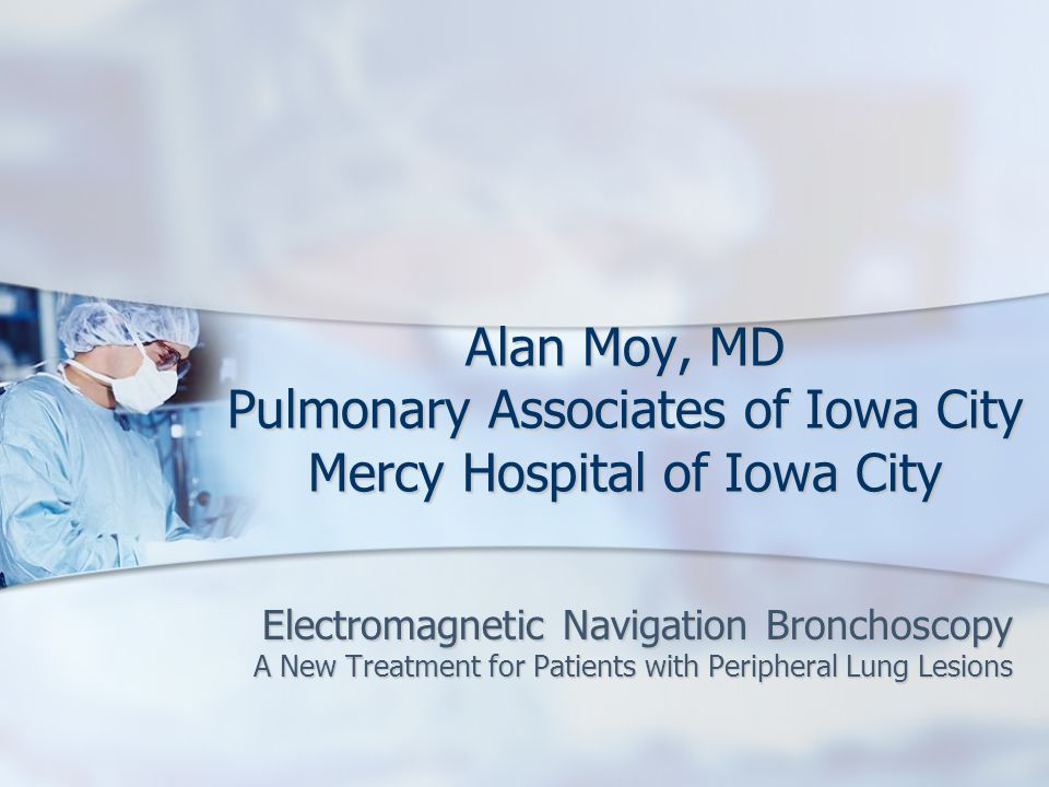 Alan Moy, MD Pulmonary Associates of Iowa City Mercy Hospital of Iowa City Electromagnetic Navigation Bronchoscopy A New Treatment for Patients with Peripheral Lung Lesions