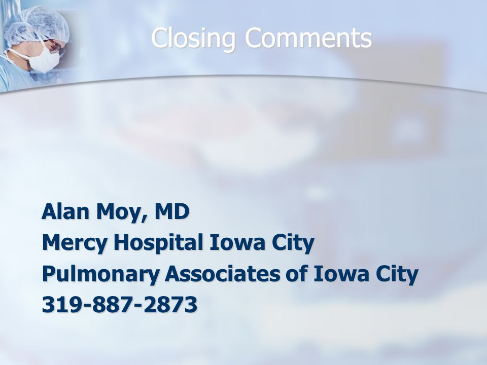 Closing Comments Alan Moy, MD Mercy Hospital Iowa City Pulmonary Associates of Iowa City 319-887-2873