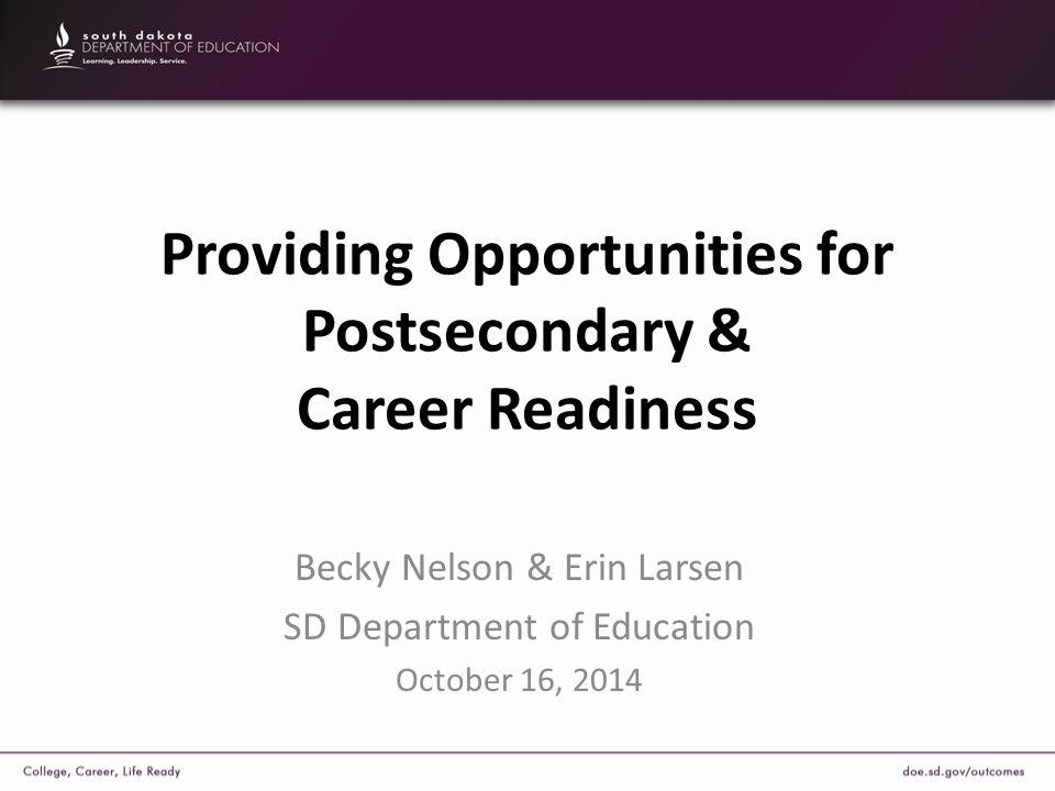 Providing Opportunities for Postsecondary & Career Readiness Becky Nelson & Erin Larsen SD Department of Education October 16, 2014