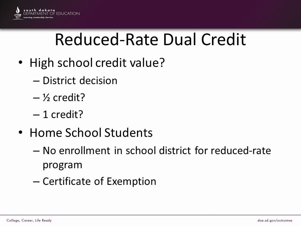 Reduced-Rate Dual Credit High school credit value? – District decision – ½ credit? – 1 credit? Home School Students – No enrollment in school district