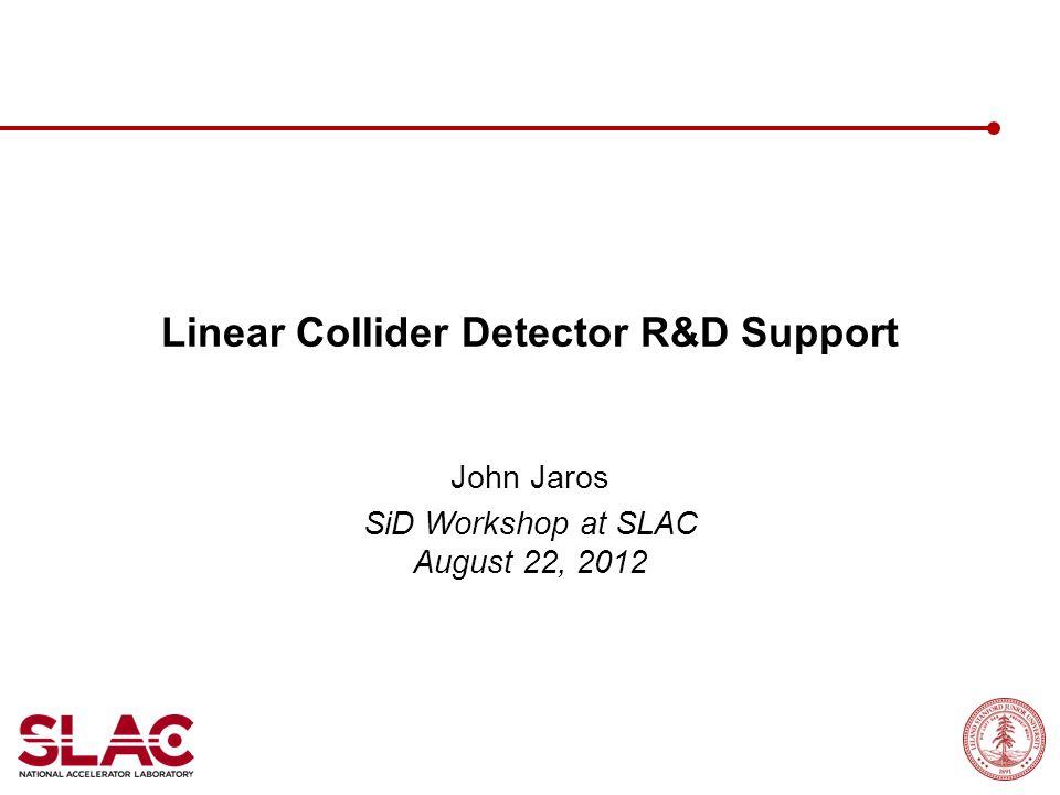 Linear Collider Detector R&D Support John Jaros SiD Workshop at SLAC August 22, 2012