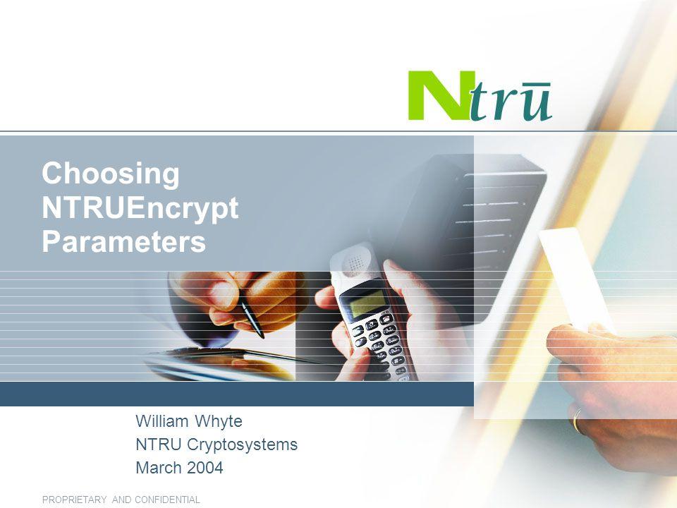 PROPRIETARY AND CONFIDENTIAL Choosing NTRUEncrypt Parameters William Whyte NTRU Cryptosystems March 2004
