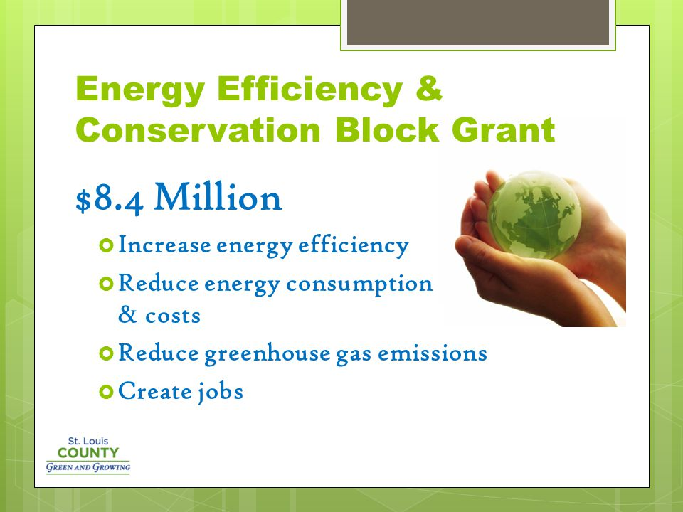 Energy Efficiency & Conservation Block Grant $8.4 Million  Increase energy efficiency  Reduce energy consumption & costs  Reduce greenhouse gas emissions  Create jobs