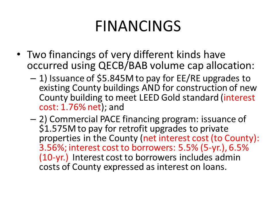 FINANCINGS Two financings of very different kinds have occurred using QECB/BAB volume cap allocation: – 1) Issuance of $5.845M to pay for EE/RE upgrades to existing County buildings AND for construction of new County building to meet LEED Gold standard (interest cost: 1.76% net); and – 2) Commercial PACE financing program: issuance of $1.575M to pay for retrofit upgrades to private properties in the County (net interest cost (to County): 3.56%; interest cost to borrowers: 5.5% (5-yr.), 6.5% (10-yr.) Interest cost to borrowers includes admin costs of County expressed as interest on loans.