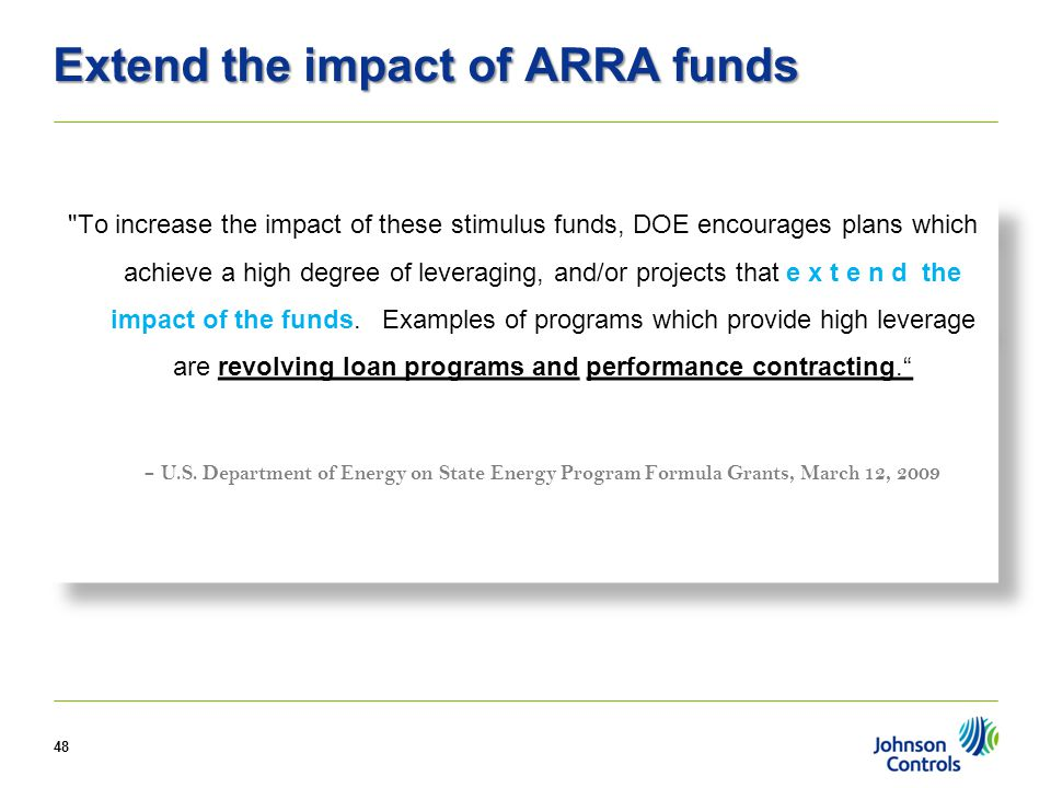 Extend the impact of ARRA funds To increase the impact of these stimulus funds, DOE encourages plans which achieve a high degree of leveraging, and/or projects that e x t e n d the impact of the funds.