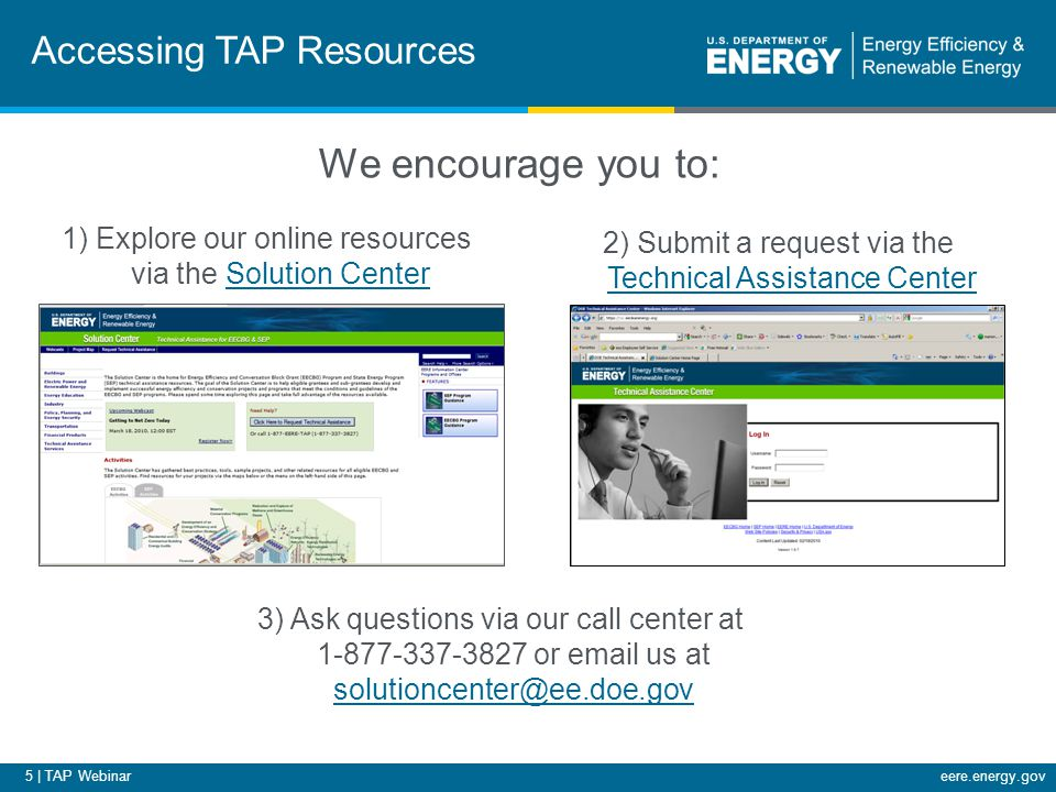 6 | TAP Webinareere.energy.gov Upcoming Webinars Title: Developing an Evaluation, Measurement, and Verification Plan: Residential Retrofits Host: Julie Michals, Northeast Energy Efficiency Partnerships Date: March 29, 2011 Time: 2:00-3:00 EDT Title: Basic Benchmarking: Benchmarking Your Building's Energy Use Using ENERGY STAR's Portfolio Manager Host: Peter Flippen, ICF International Date: March 30, 2011 Time: 12:00-1:30 EDT For the most up-to-date information and registration links, please visit the Solution Center webcast page at www.wip.energy.gov/solutioncenter/webcastswww.wip.energy.gov/solutioncenter/webcasts Please join us again: