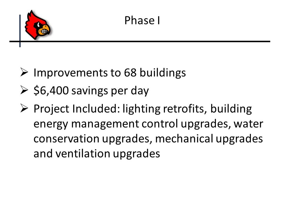  Improvements to 68 buildings  $6,400 savings per day  Project Included: lighting retrofits, building energy management control upgrades, water conservation upgrades, mechanical upgrades and ventilation upgrades Phase I