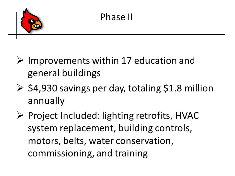  Improvements within 17 education and general buildings  $4,930 savings per day, totaling $1.8 million annually  Project Included: lighting retrofits, HVAC system replacement, building controls, motors, belts, water conservation, commissioning, and training Phase II