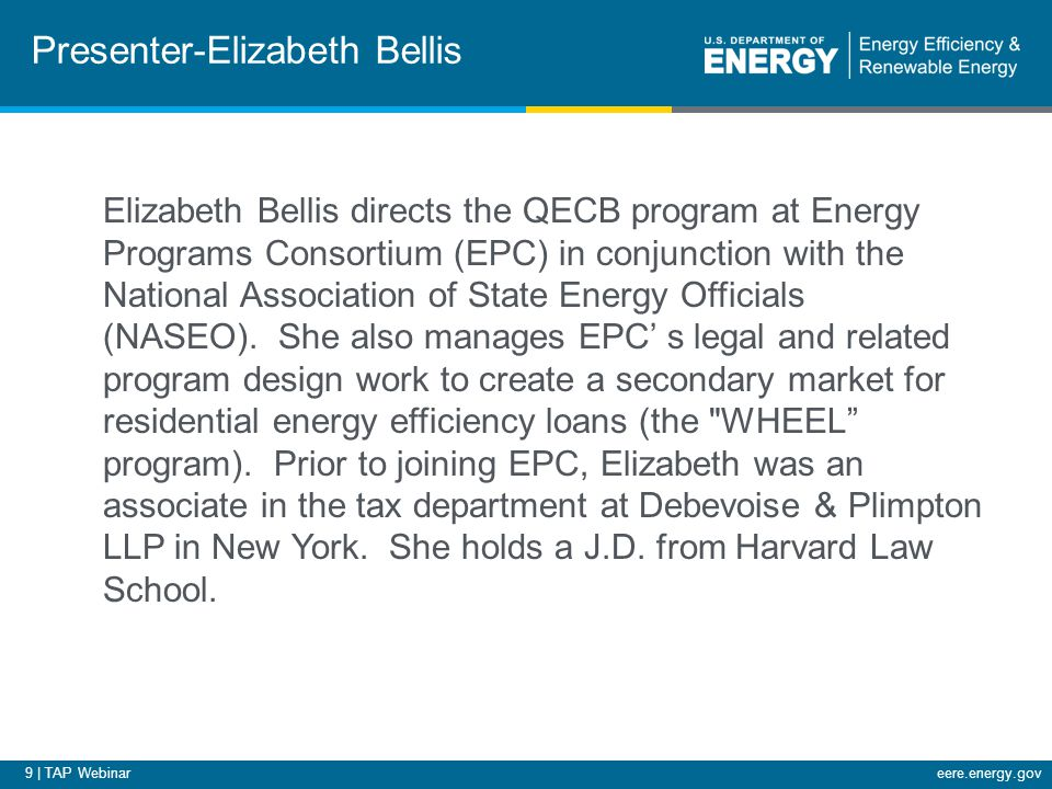 9 | TAP Webinareere.energy.gov Elizabeth Bellis directs the QECB program at Energy Programs Consortium (EPC) in conjunction with the National Association of State Energy Officials (NASEO).