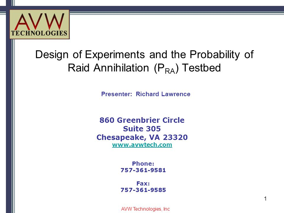 Design of Experiments and the Probability of Raid Annihilation (P RA ) Testbed 860 Greenbrier Circle Suite 305 Chesapeake, VA 23320 www.avwtech.com Phone: 757-361-9581 Fax: 757-361-9585 Presenter: Richard Lawrence AVW Technologies, Inc 1