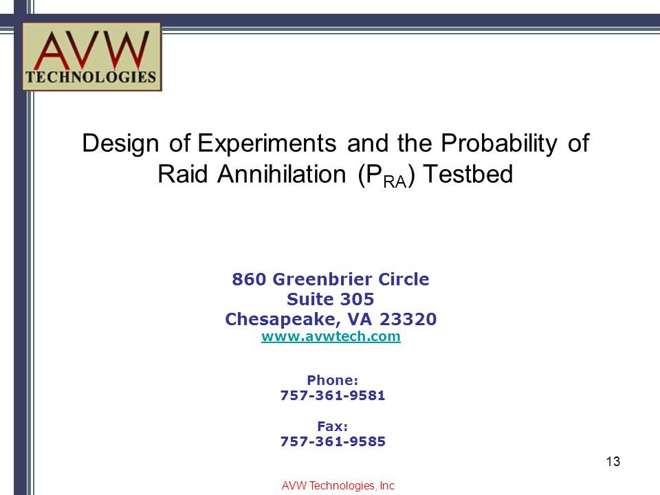 Design of Experiments and the Probability of Raid Annihilation (P RA ) Testbed 860 Greenbrier Circle Suite 305 Chesapeake, VA 23320 www.avwtech.com Phone: 757-361-9581 Fax: 757-361-9585 AVW Technologies, Inc 13