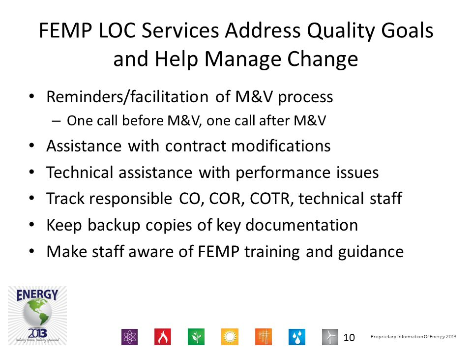 Proprietary Information Of Energy 2013 FEMP LOC Services Address Quality Goals and Help Manage Change Reminders/facilitation of M&V process – One call before M&V, one call after M&V Assistance with contract modifications Technical assistance with performance issues Track responsible CO, COR, COTR, technical staff Keep backup copies of key documentation Make staff aware of FEMP training and guidance 10