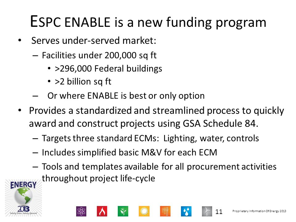 Proprietary Information Of Energy 2013 E SPC ENABLE is a new funding program Serves under-served market: – Facilities under 200,000 sq ft >296,000 Federal buildings >2 billion sq ft – Or where ENABLE is best or only option Provides a standardized and streamlined process to quickly award and construct projects using GSA Schedule 84.