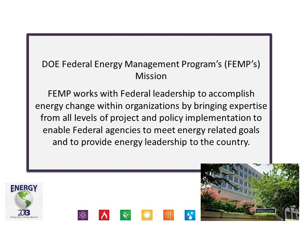 Proprietary Information Of Energy 2013 DOE Federal Energy Management Program's (FEMP's) Mission FEMP works with Federal leadership to accomplish energy change within organizations by bringing expertise from all levels of project and policy implementation to enable Federal agencies to meet energy related goals and to provide energy leadership to the country.