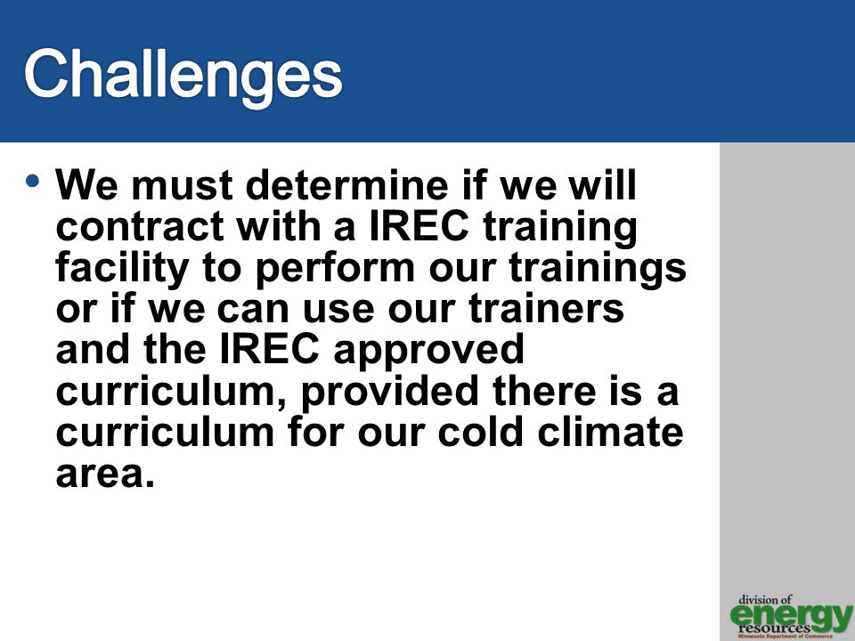 We must determine if we will contract with a IREC training facility to perform our trainings or if we can use our trainers and the IREC approved curriculum, provided there is a curriculum for our cold climate area.