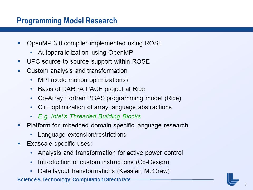 5 Programming Model Research  OpenMP 3.0 compiler implemented using ROSE Autoparallelization using OpenMP  UPC source-to-source support within ROSE  Custom analysis and transformation MPI (code motion optimizations) Basis of DARPA PACE project at Rice Co-Array Fortran PGAS programming model (Rice) C++ optimization of array language abstractions E.g.