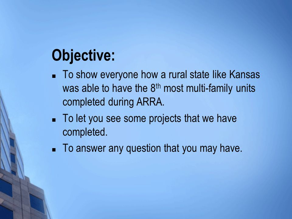 Objective: To show everyone how a rural state like Kansas was able to have the 8 th most multi-family units completed during ARRA.