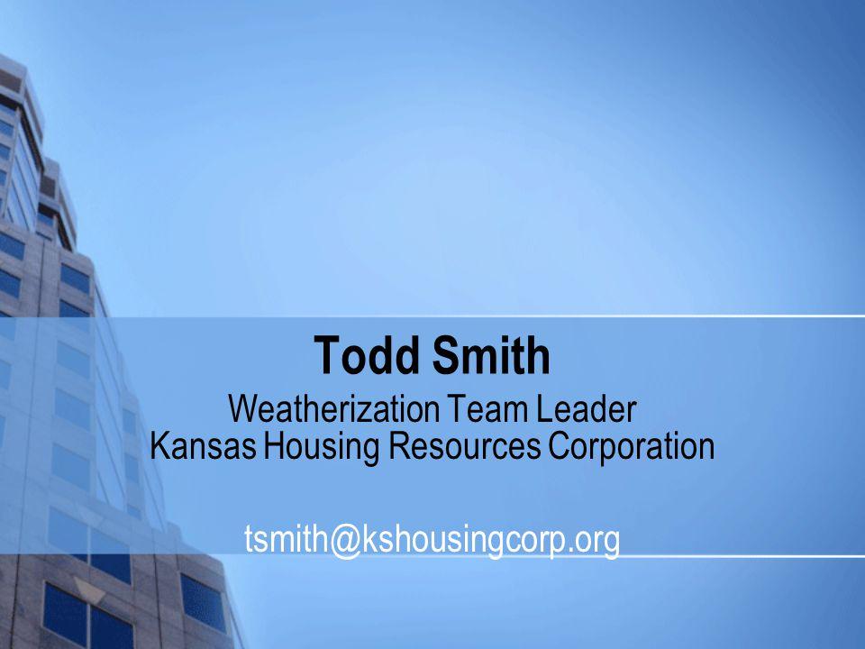 Todd Smith Weatherization Team Leader Kansas Housing Resources Corporation tsmith@kshousingcorp.org