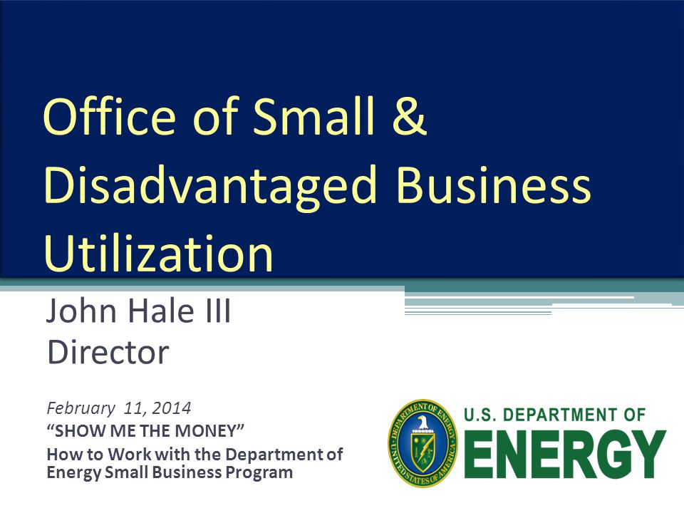Office of Small & Disadvantaged Business Utilization John Hale III Director February 11, 2014 SHOW ME THE MONEY How to Work with the Department of Energy Small Business Program