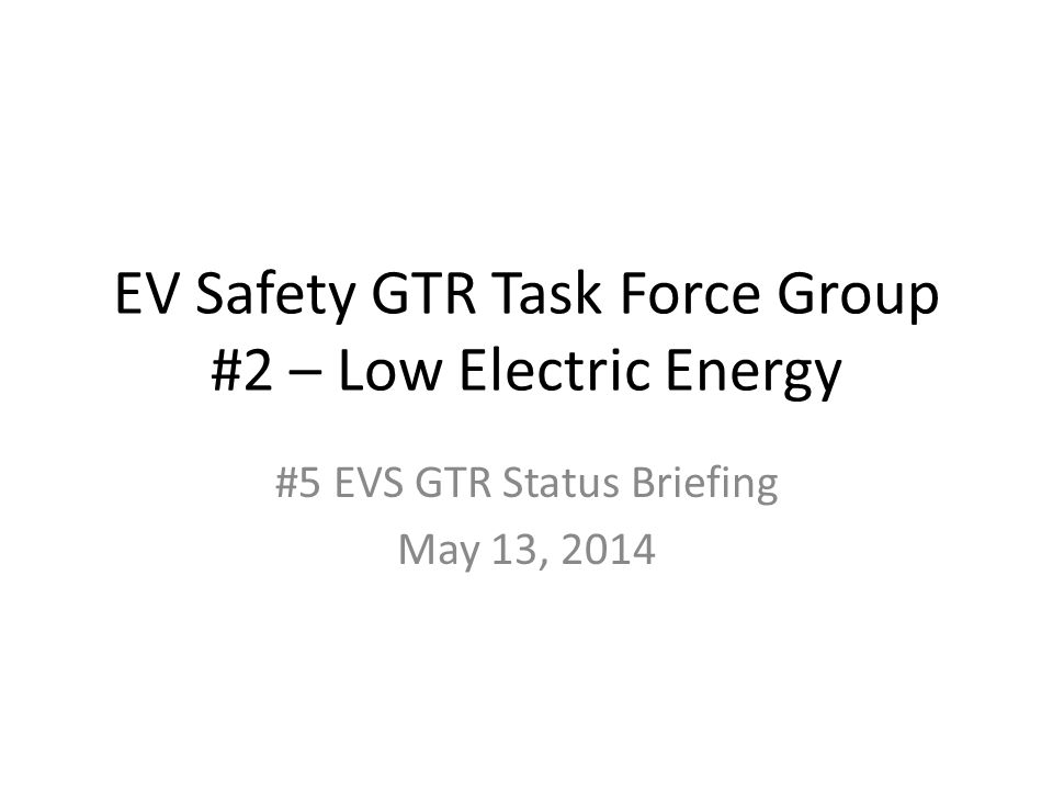 EV Safety GTR Task Force Group #2 – Low Electric Energy #5 EVS GTR Status Briefing May 13, 2014