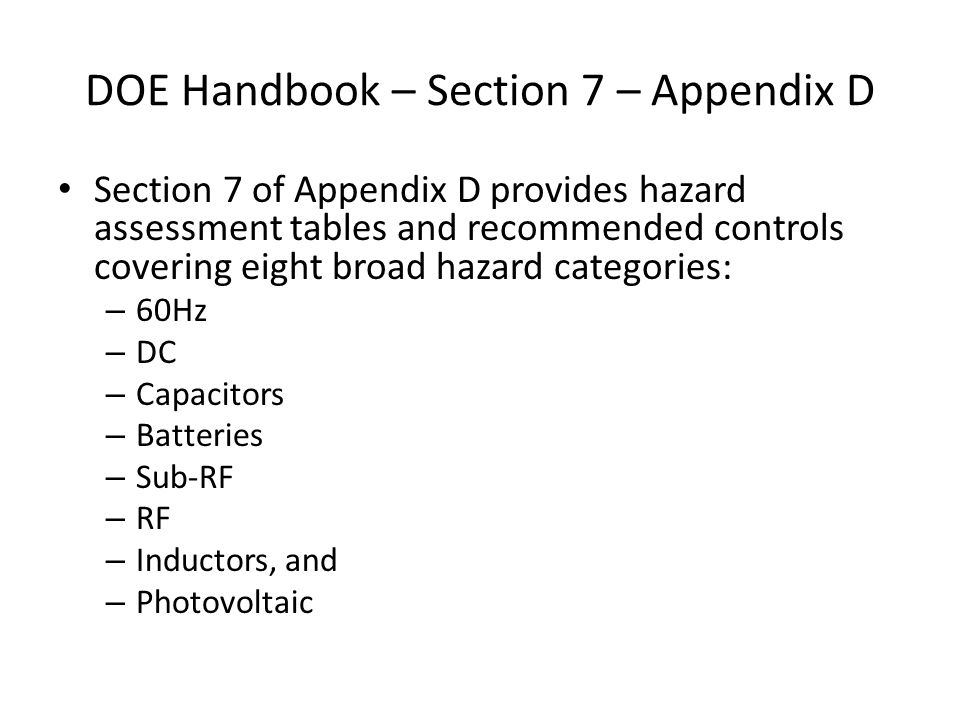 DOE Handbook – Section 7 – Appendix D Section 7 of Appendix D provides hazard assessment tables and recommended controls covering eight broad hazard categories: – 60Hz – DC – Capacitors – Batteries – Sub-RF – RF – Inductors, and – Photovoltaic