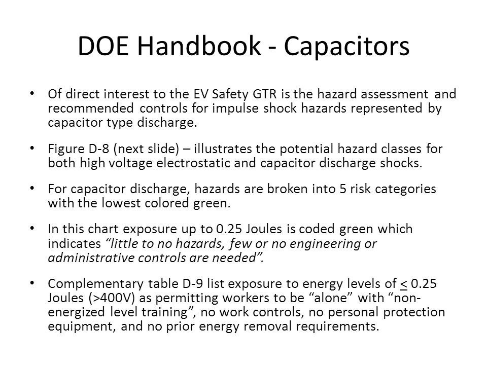 DOE Handbook - Capacitors Of direct interest to the EV Safety GTR is the hazard assessment and recommended controls for impulse shock hazards represented by capacitor type discharge.