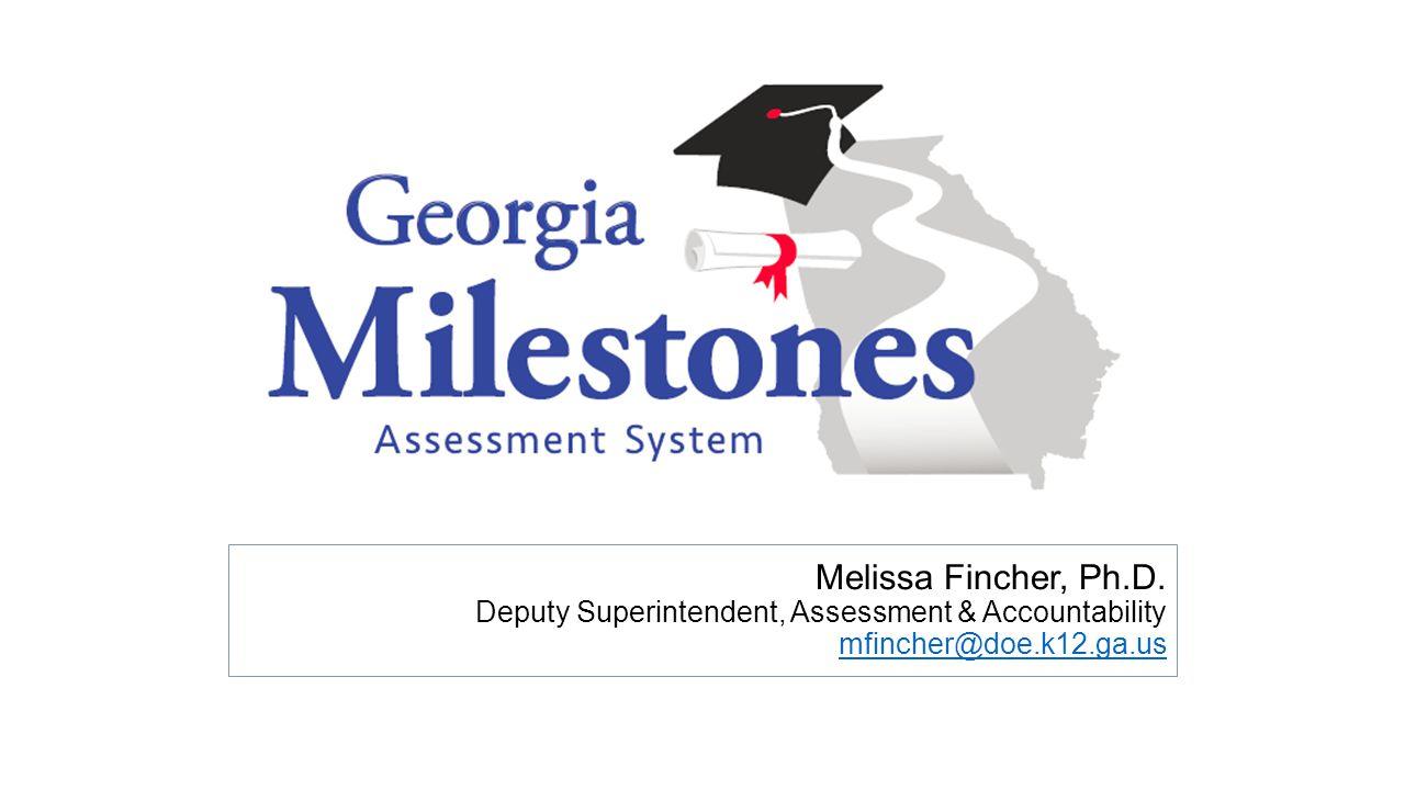Melissa Fincher, Ph.D. Deputy Superintendent, Assessment & Accountability mfincher@doe.k12.ga.us mfincher@doe.k12.ga.us