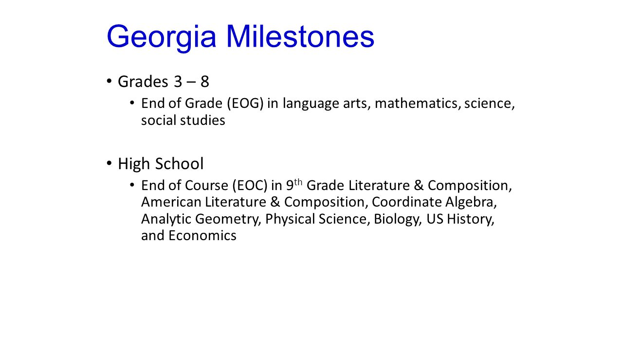 Georgia Milestones Grades 3 – 8 End of Grade (EOG) in language arts, mathematics, science, social studies High School End of Course (EOC) in 9 th Grade Literature & Composition, American Literature & Composition, Coordinate Algebra, Analytic Geometry, Physical Science, Biology, US History, and Economics