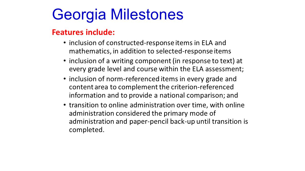 Georgia Milestones Features include: inclusion of constructed-response items in ELA and mathematics, in addition to selected-response items inclusion of a writing component (in response to text) at every grade level and course within the ELA assessment; inclusion of norm-referenced items in every grade and content area to complement the criterion-referenced information and to provide a national comparison; and transition to online administration over time, with online administration considered the primary mode of administration and paper-pencil back-up until transition is completed.
