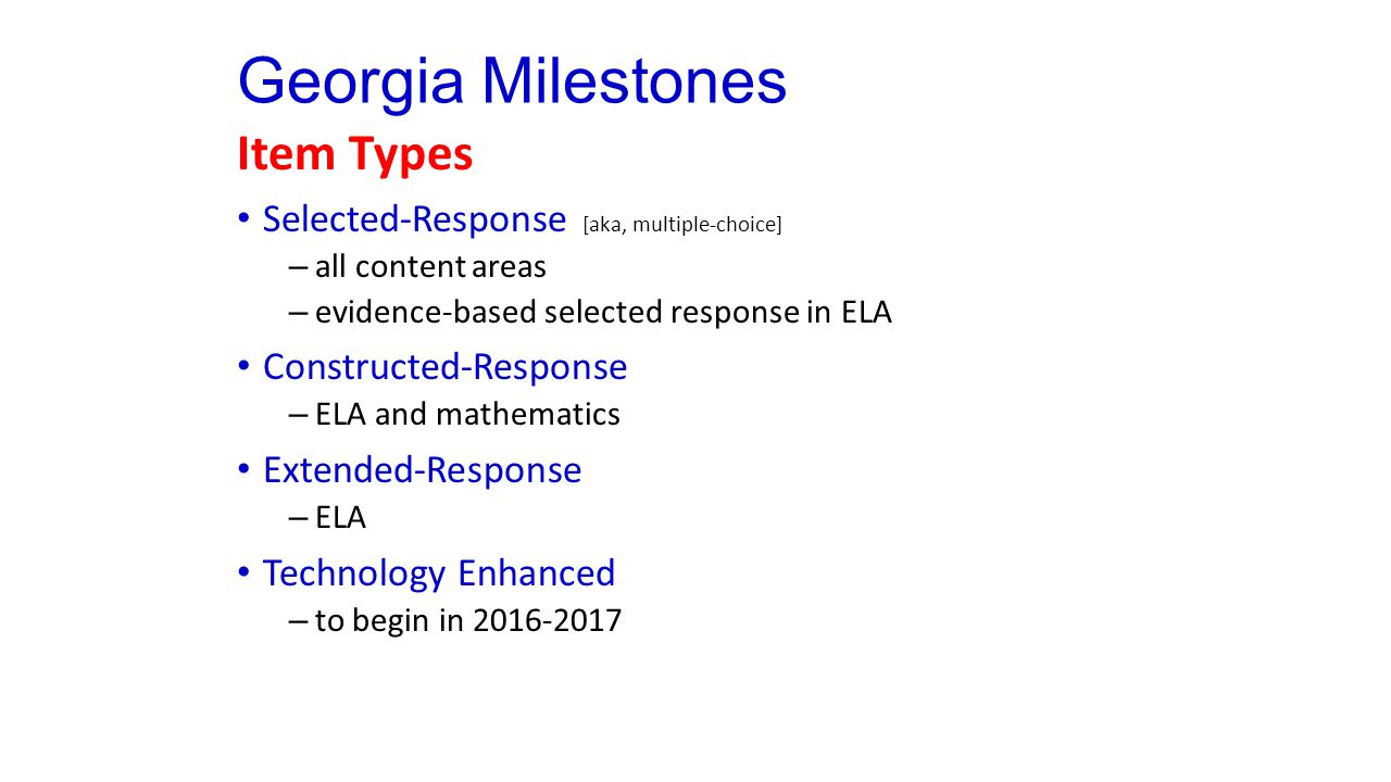 Georgia Milestones Item Types Selected-Response [aka, multiple-choice] – all content areas – evidence-based selected response in ELA Constructed-Response – ELA and mathematics Extended-Response – ELA Technology Enhanced – to begin in 2016-2017