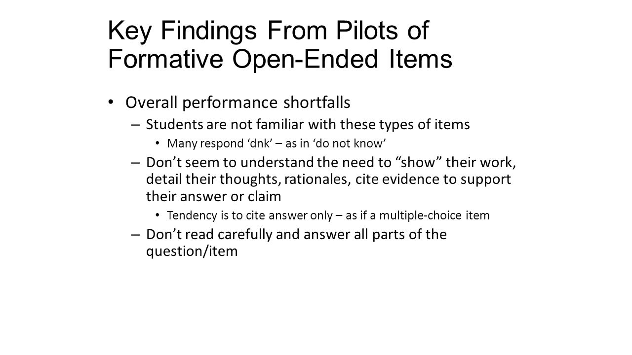 Key Findings From Pilots of Formative Open-Ended Items Overall performance shortfalls – Students are not familiar with these types of items Many respond 'dnk' – as in 'do not know' – Don't seem to understand the need to show their work, detail their thoughts, rationales, cite evidence to support their answer or claim Tendency is to cite answer only – as if a multiple-choice item – Don't read carefully and answer all parts of the question/item