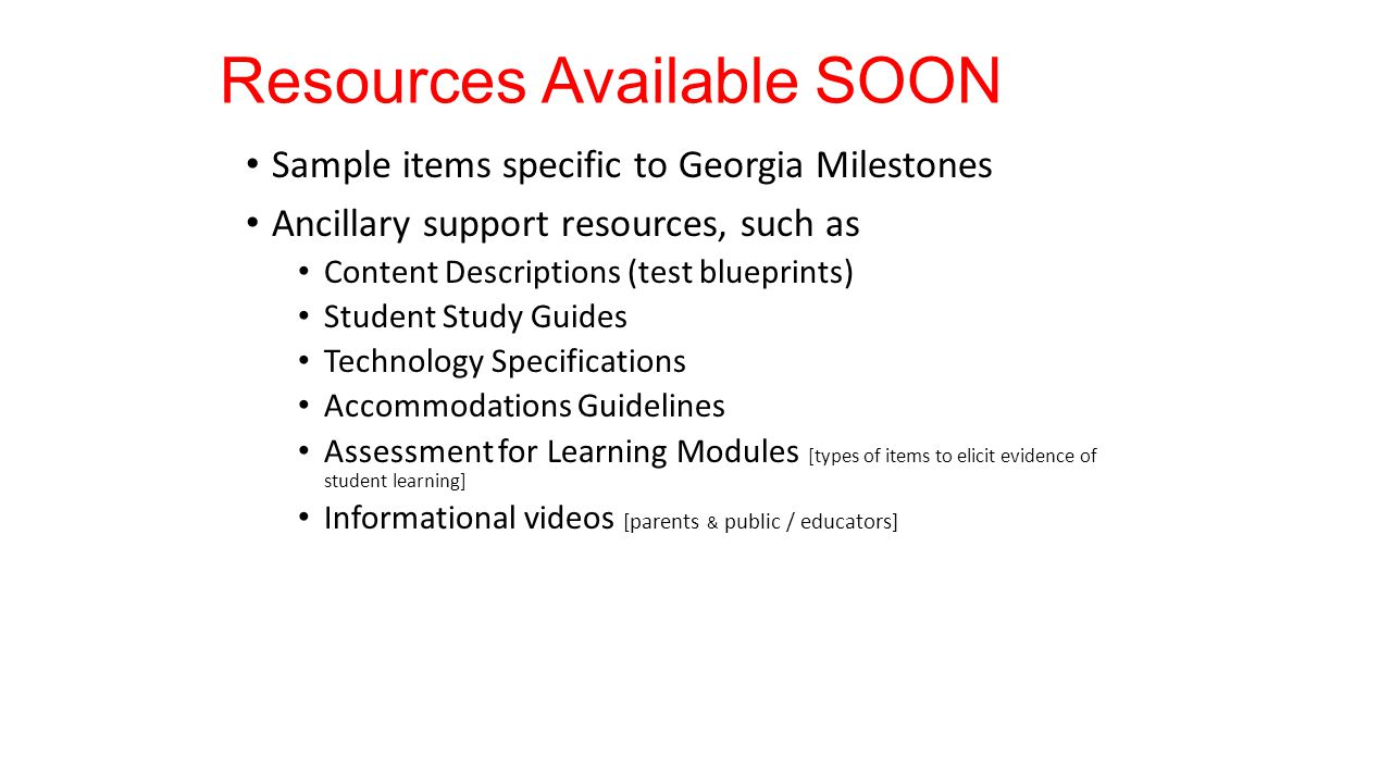 Resources Available SOON Sample items specific to Georgia Milestones Ancillary support resources, such as Content Descriptions (test blueprints) Student Study Guides Technology Specifications Accommodations Guidelines Assessment for Learning Modules [types of items to elicit evidence of student learning] Informational videos [parents & public / educators]