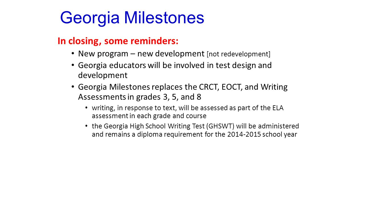 Georgia Milestones In closing, some reminders: New program – new development [not redevelopment] Georgia educators will be involved in test design and development Georgia Milestones replaces the CRCT, EOCT, and Writing Assessments in grades 3, 5, and 8 writing, in response to text, will be assessed as part of the ELA assessment in each grade and course the Georgia High School Writing Test (GHSWT) will be administered and remains a diploma requirement for the 2014-2015 school year