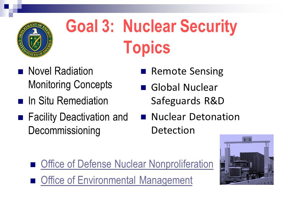 Goal 3: Nuclear Security Topics Novel Radiation Monitoring Concepts In Situ Remediation Facility Deactivation and Decommissioning Remote Sensing Global Nuclear Safeguards R&D Nuclear Detonation Detection Office of Defense Nuclear Nonproliferation Office of Environmental Management