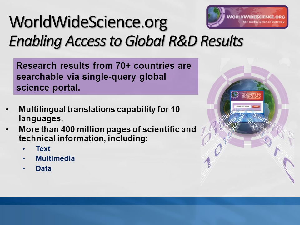 WorldWideScience.org Enabling Access to Global R&D Results Multilingual translations capability for 10 languages.