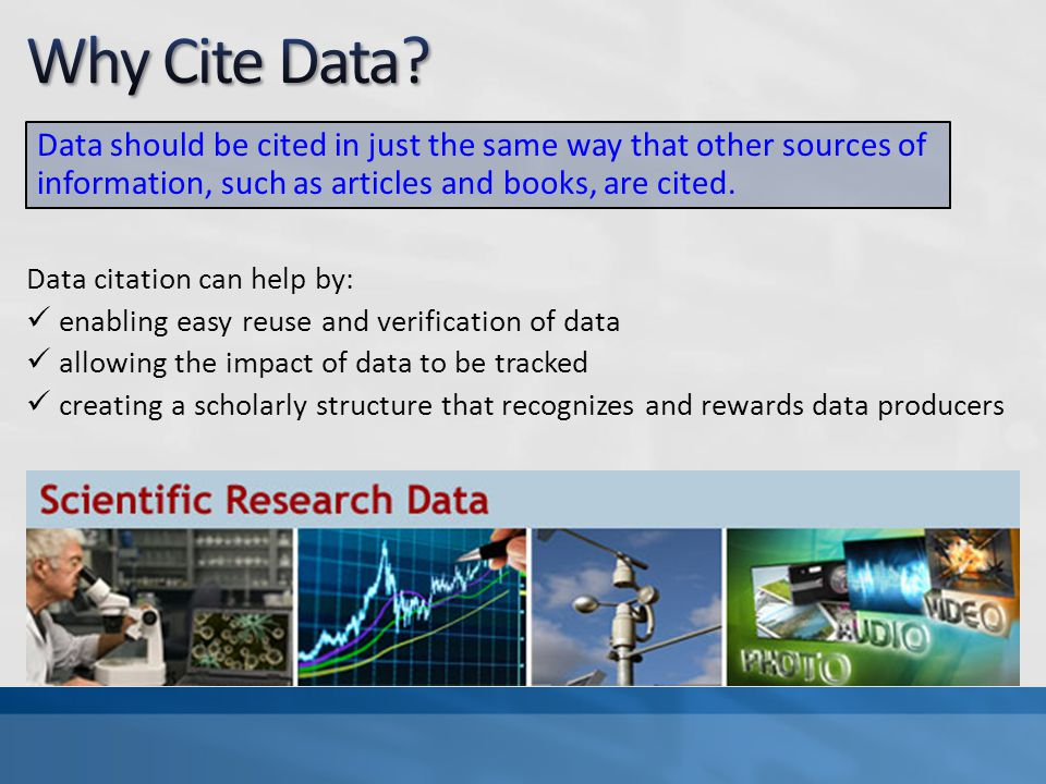 Data citation can help by: enabling easy reuse and verification of data allowing the impact of data to be tracked creating a scholarly structure that recognizes and rewards data producers Data should be cited in just the same way that other sources of information, such as articles and books, are cited.
