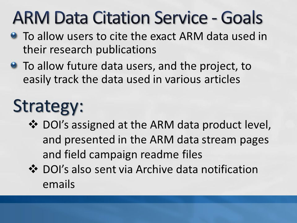 To allow users to cite the exact ARM data used in their research publications To allow future data users, and the project, to easily track the data used in various articles Strategy:  DOI's assigned at the ARM data product level, and presented in the ARM data stream pages and field campaign readme files  DOI's also sent via Archive data notification  s