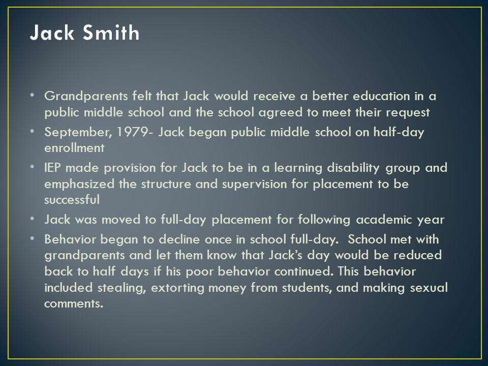 Grandparents felt that Jack would receive a better education in a public middle school and the school agreed to meet their request September, 1979- Jack began public middle school on half-day enrollment IEP made provision for Jack to be in a learning disability group and emphasized the structure and supervision for placement to be successful Jack was moved to full-day placement for following academic year Behavior began to decline once in school full-day.