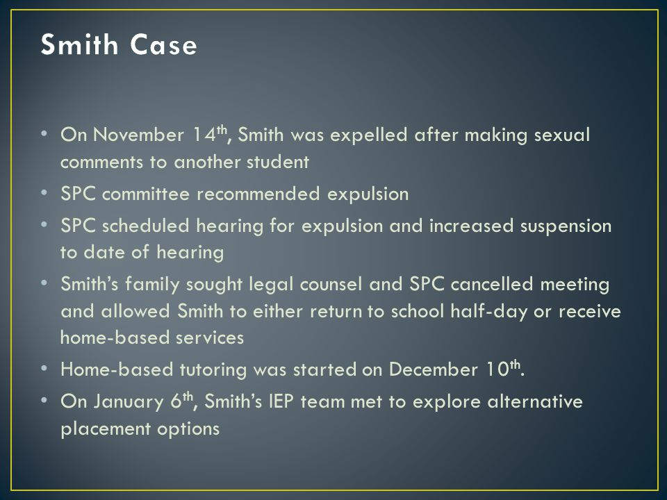 On November 14 th, Smith was expelled after making sexual comments to another student SPC committee recommended expulsion SPC scheduled hearing for expulsion and increased suspension to date of hearing Smith's family sought legal counsel and SPC cancelled meeting and allowed Smith to either return to school half-day or receive home-based services Home-based tutoring was started on December 10 th.