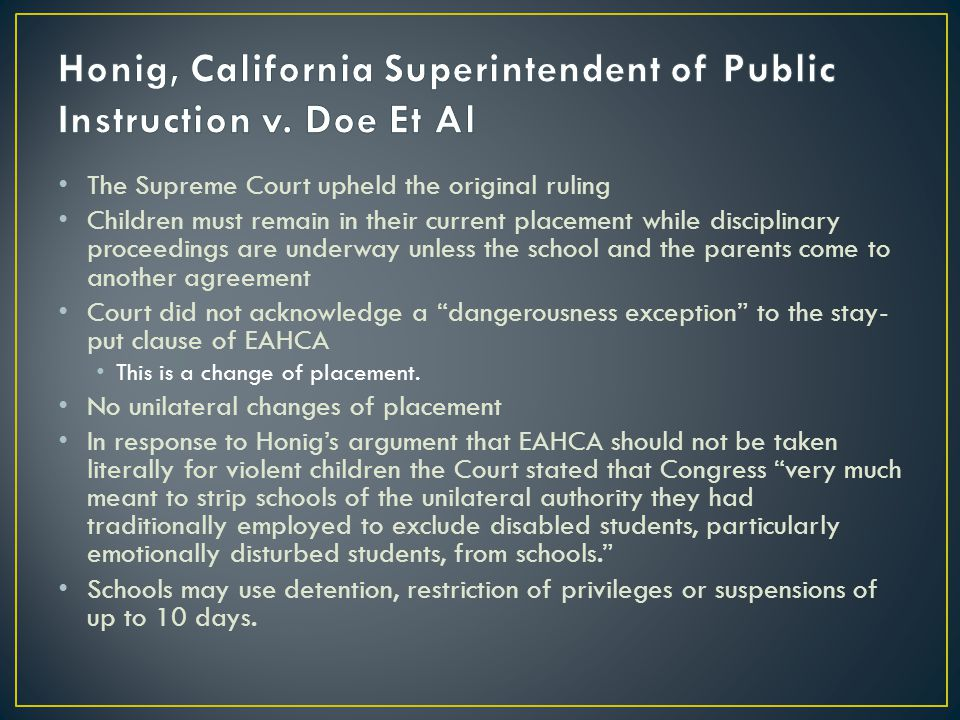The Supreme Court upheld the original ruling Children must remain in their current placement while disciplinary proceedings are underway unless the school and the parents come to another agreement Court did not acknowledge a dangerousness exception to the stay- put clause of EAHCA This is a change of placement.