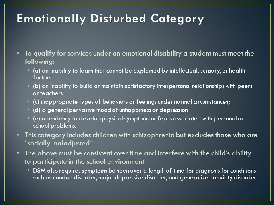 To qualify for services under an emotional disability a student must meet the following: (a) an inability to learn that cannot be explained by intellectual, sensory, or health factors (b) an inability to build or maintain satisfactory interpersonal relationships with peers or teachers (c) inappropriate types of behaviors or feelings under normal circumstances; (d) a general pervasive mood of unhappiness or depression (e) a tendency to develop physical symptoms or fears associated with personal or school problems.