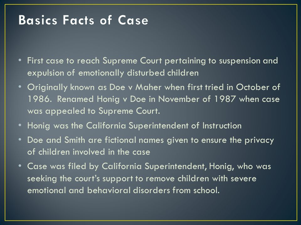 First case to reach Supreme Court pertaining to suspension and expulsion of emotionally disturbed children Originally known as Doe v Maher when first tried in October of 1986.