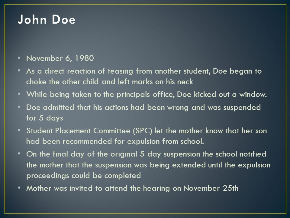 November 6, 1980 As a direct reaction of teasing from another student, Doe began to choke the other child and left marks on his neck While being taken to the principals office, Doe kicked out a window.