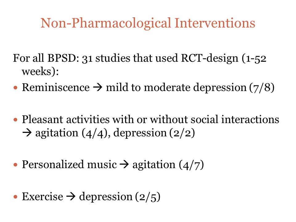 Non-Pharmacological Interventions For all BPSD: 31 studies that used RCT-design (1-52 weeks): Reminiscence  mild to moderate depression (7/8) Pleasant activities with or without social interactions  agitation (4/4), depression (2/2) Personalized music  agitation (4/7) Exercise  depression (2/5)