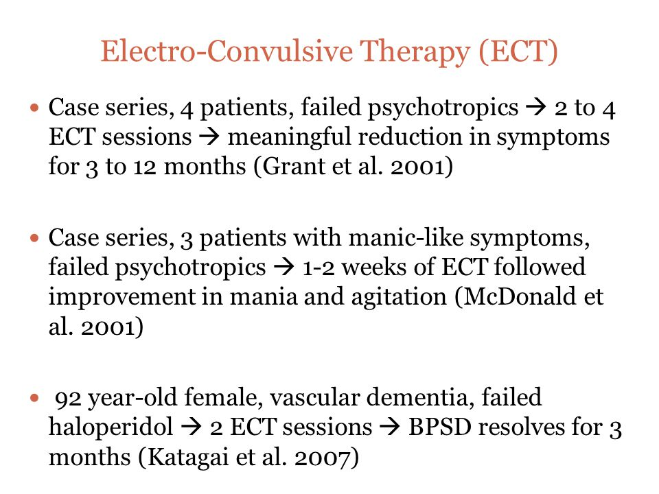 Electro-Convulsive Therapy (ECT) Case series, 4 patients, failed psychotropics  2 to 4 ECT sessions  meaningful reduction in symptoms for 3 to 12 months (Grant et al.
